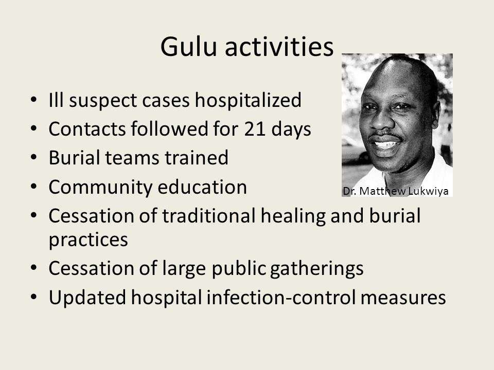 Gulu activities Ill suspect cases hospitalized Contacts followed for 21 days Burial teams trained Community education Cessation of traditional healing and burial practices Cessation of large public gatherings Updated hospital infection-control measures Dr.
