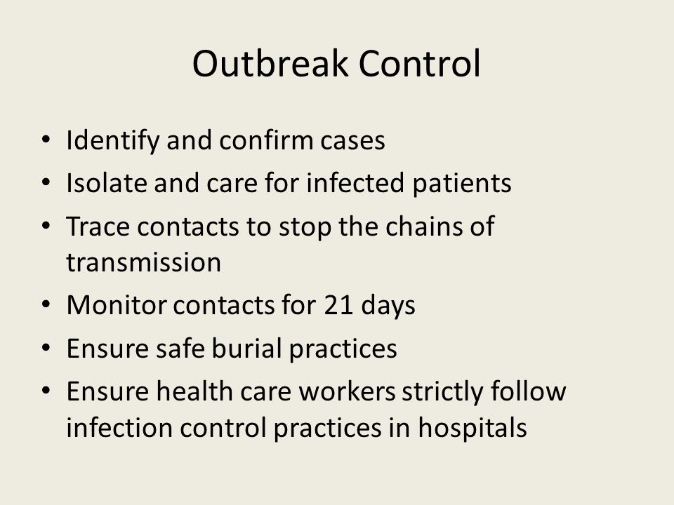 Outbreak Control Identify and confirm cases Isolate and care for infected patients Trace contacts to stop the chains of transmission Monitor contacts for 21 days Ensure safe burial practices Ensure health care workers strictly follow infection control practices in hospitals