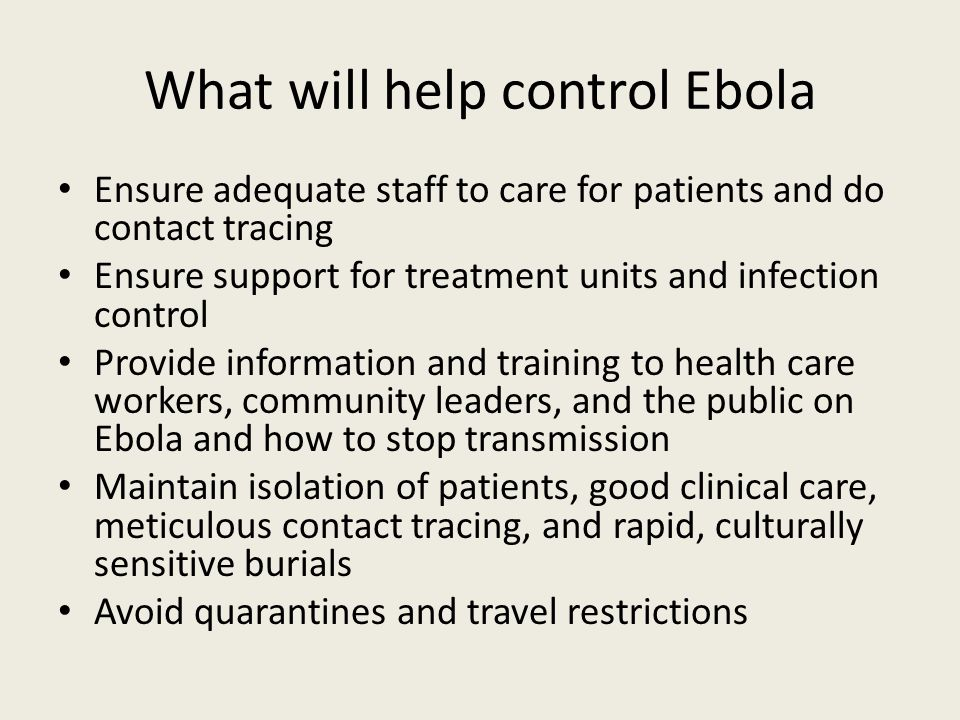 What will help control Ebola Ensure adequate staff to care for patients and do contact tracing Ensure support for treatment units and infection control Provide information and training to health care workers, community leaders, and the public on Ebola and how to stop transmission Maintain isolation of patients, good clinical care, meticulous contact tracing, and rapid, culturally sensitive burials Avoid quarantines and travel restrictions