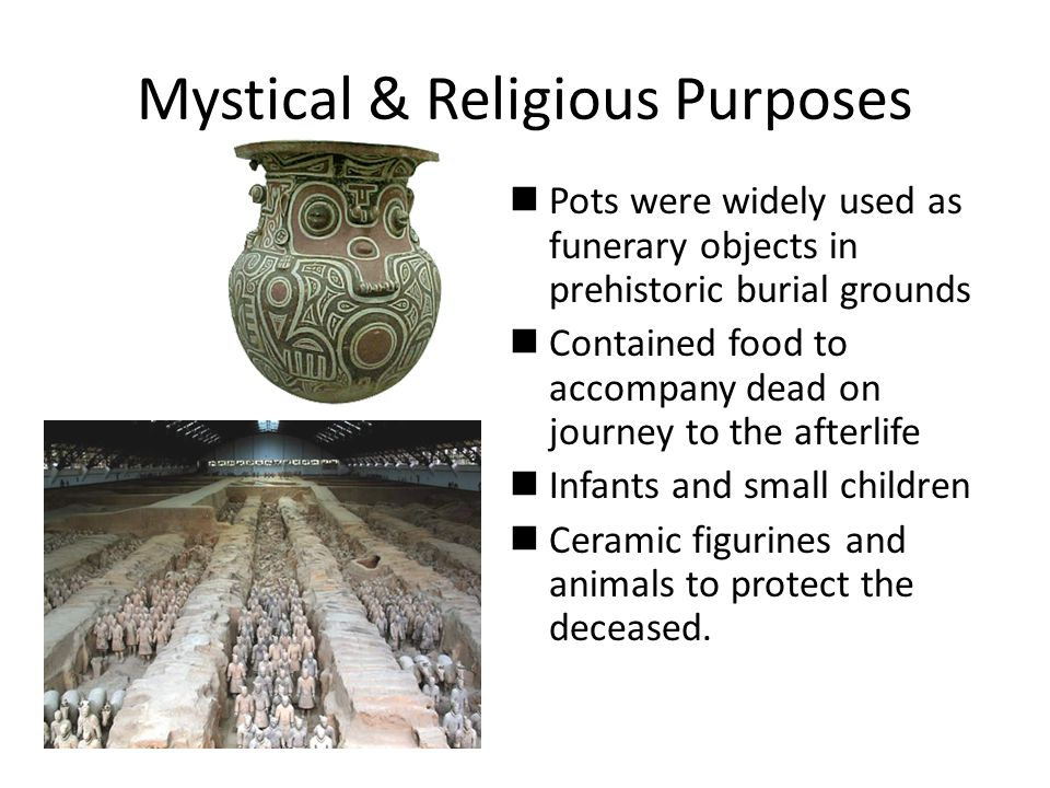 Mystical & Religious Purposes Pots were widely used as funerary objects in prehistoric burial grounds Contained food to accompany dead on journey to the afterlife Infants and small children Ceramic figurines and animals to protect the deceased.