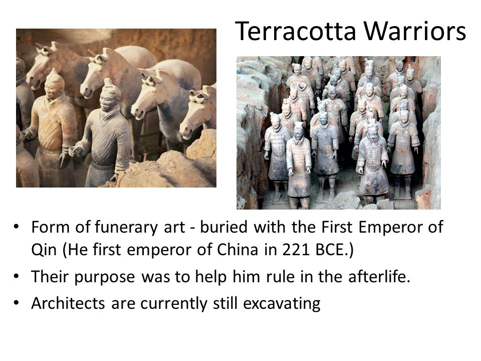 Terracotta Warriors Form of funerary art - buried with the First Emperor of Qin (He first emperor of China in 221 BCE.) Their purpose was to help him rule in the afterlife.
