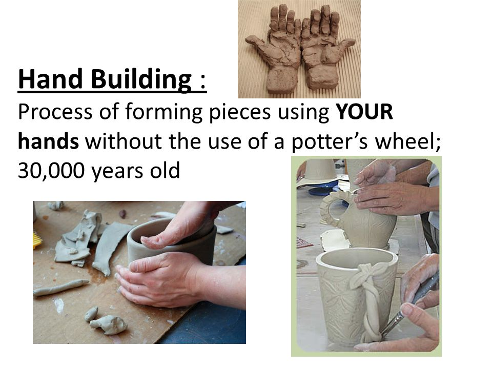 Hand Building : Process of forming pieces using YOUR hands without the use of a potter's wheel; 30,000 years old