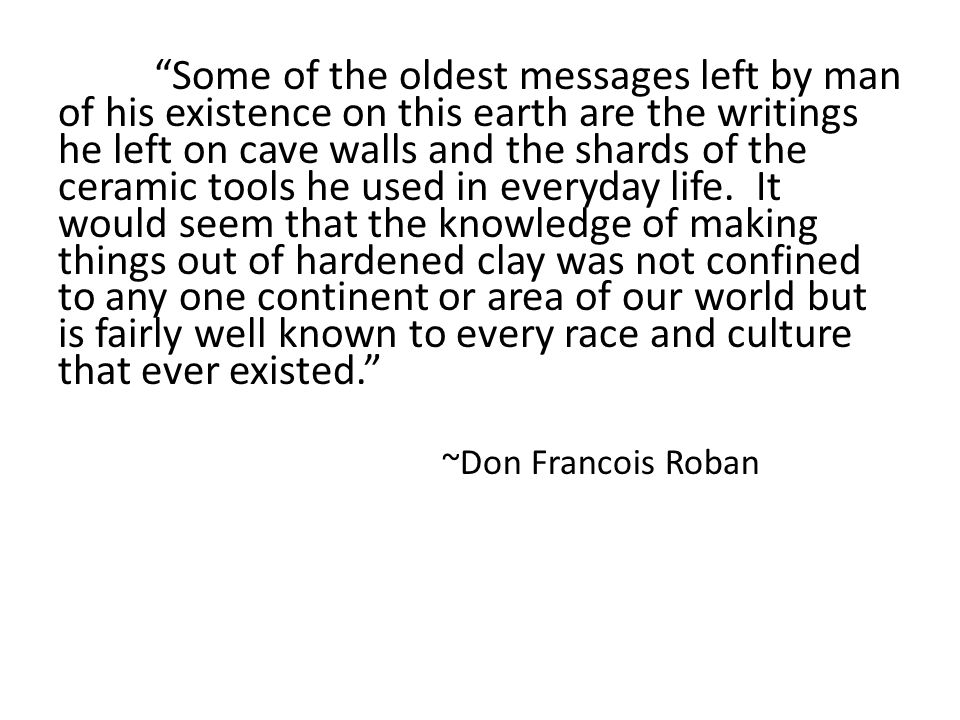 Some of the oldest messages left by man of his existence on this earth are the writings he left on cave walls and the shards of the ceramic tools he used in everyday life.