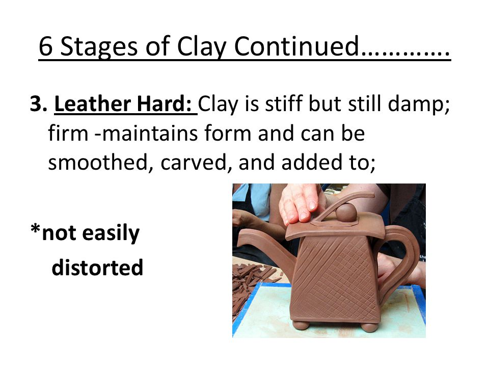 6 Stages of Clay Continued…………. 3.