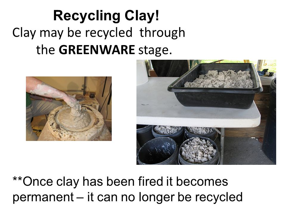 Clay may be recycled through the GREENWARE stage. Recycling Clay.