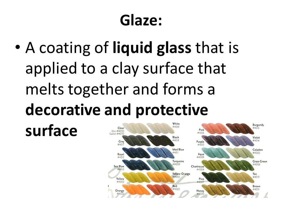 Glaze: A coating of liquid glass that is applied to a clay surface that melts together and forms a decorative and protective surface