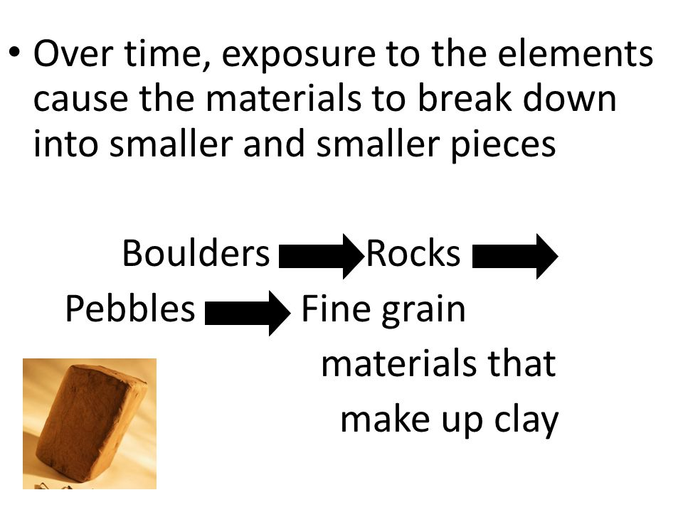Over time, exposure to the elements cause the materials to break down into smaller and smaller pieces Boulders Rocks Pebbles Fine grain materials that make up clay