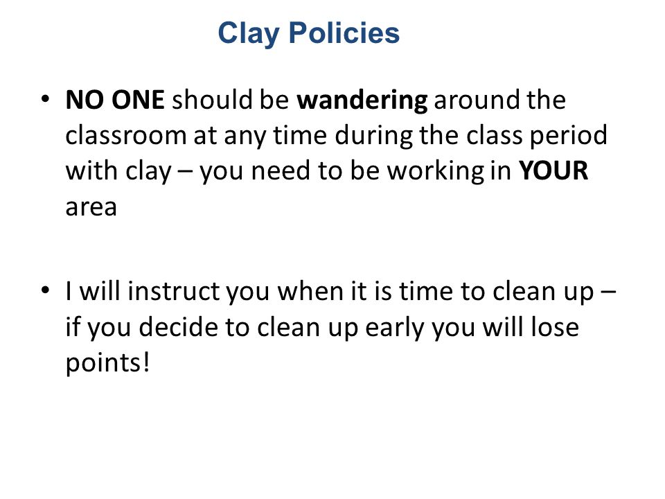 NO ONE should be wandering around the classroom at any time during the class period with clay – you need to be working in YOUR area I will instruct you when it is time to clean up – if you decide to clean up early you will lose points.