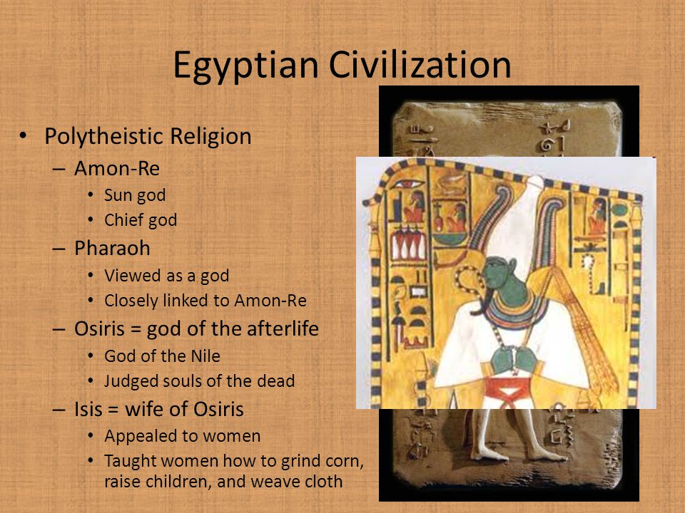 Polytheistic Religion – Amon-Re Sun god Chief god – Pharaoh Viewed as a god Closely linked to Amon-Re – Osiris = god of the afterlife God of the Nile Judged souls of the dead – Isis = wife of Osiris Appealed to women Taught women how to grind corn, raise children, and weave cloth