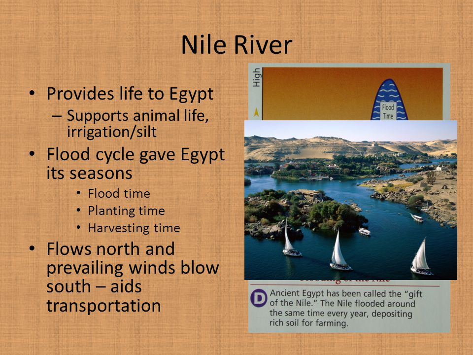 Nile River Provides life to Egypt – Supports animal life, irrigation/silt Flood cycle gave Egypt its seasons Flood time Planting time Harvesting time Flows north and prevailing winds blow south – aids transportation