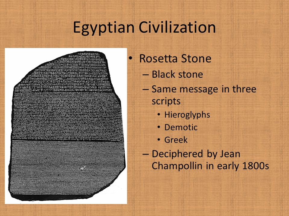 Egyptian Civilization Rosetta Stone – Black stone – Same message in three scripts Hieroglyphs Demotic Greek – Deciphered by Jean Champollin in early 1800s