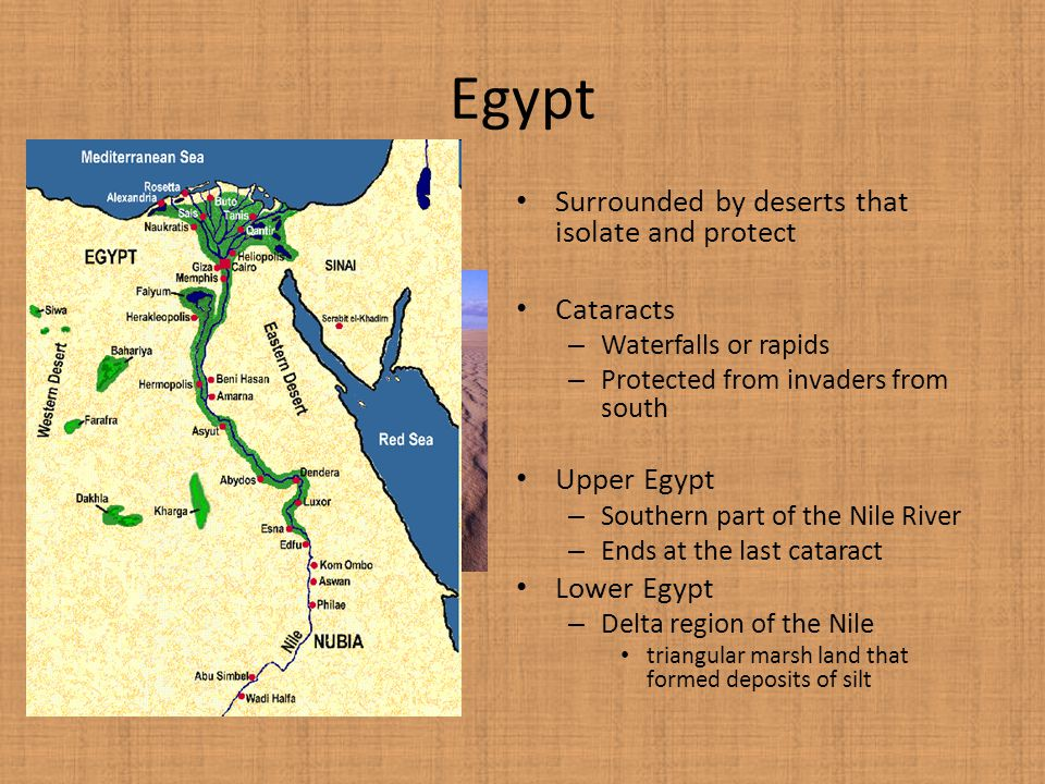 Egypt Surrounded by deserts that isolate and protect Cataracts – Waterfalls or rapids – Protected from invaders from south Upper Egypt – Southern part of the Nile River – Ends at the last cataract Lower Egypt – Delta region of the Nile triangular marsh land that formed deposits of silt