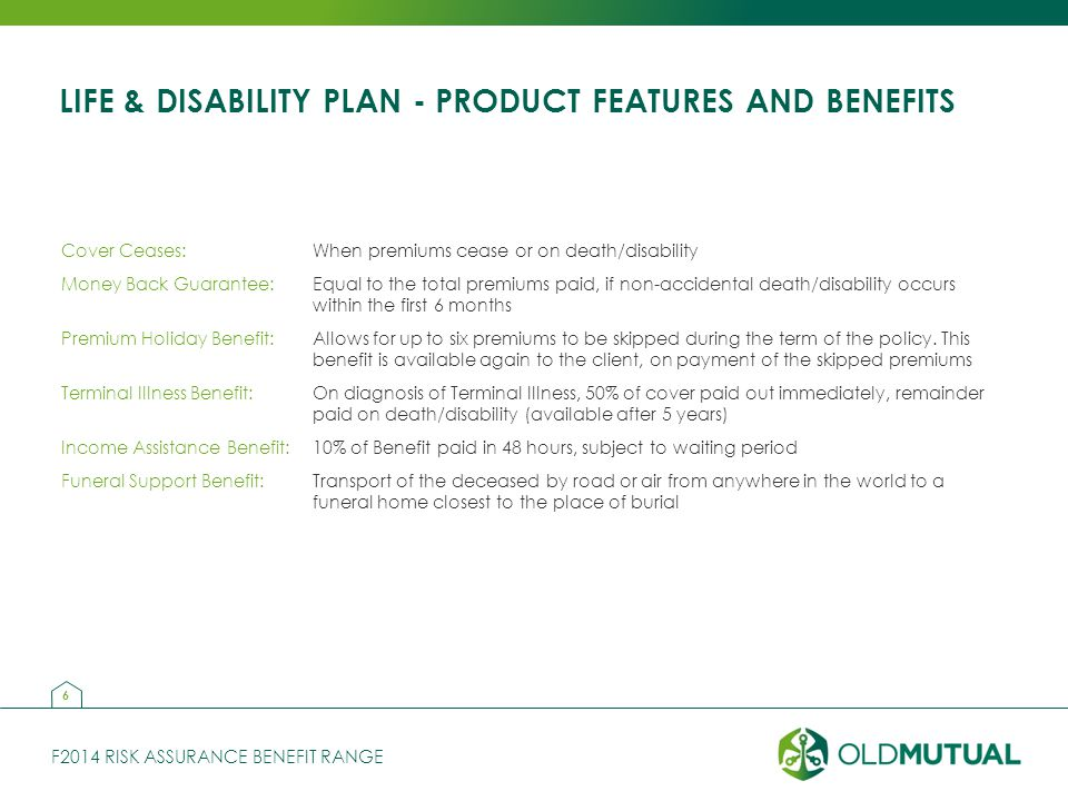 F2014 RISK ASSURANCE BENEFIT RANGE LIFE & DISABILITY PLAN - PRODUCT FEATURES AND BENEFITS Cover Ceases:When premiums cease or on death/disability Money Back Guarantee:Equal to the total premiums paid, if non-accidental death/disability occurs within the first 6 months Premium Holiday Benefit:Allows for up to six premiums to be skipped during the term of the policy.
