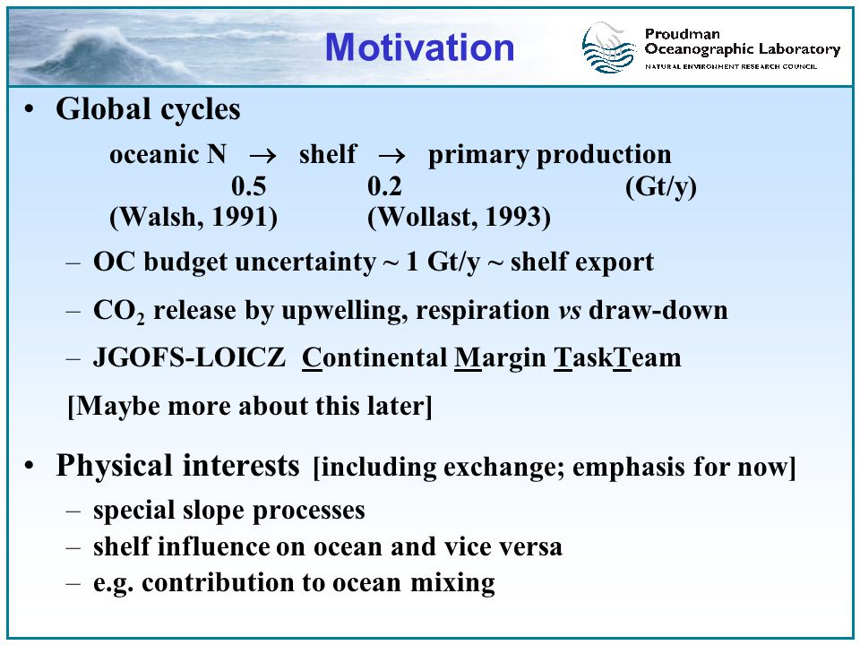 Motivation Global cycles oceanic N  shelf  primary production 0.50.2(Gt/y) (Walsh, 1991)(Wollast, 1993) –OC budget uncertainty ~ 1 Gt/y ~ shelf export –CO 2 release by upwelling, respiration vs draw-down –JGOFS-LOICZ Continental Margin TaskTeam [Maybe more about this later] Physical interests [including exchange; emphasis for now] –special slope processes –shelf influence on ocean and vice versa –e.g.
