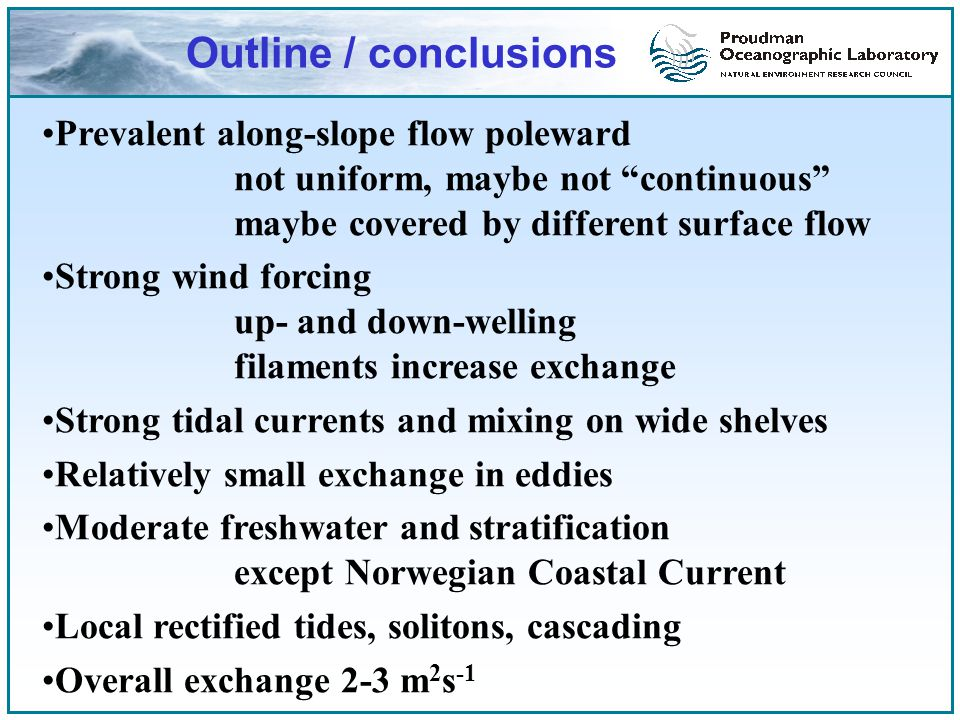 Outline / conclusions Prevalent along-slope flow poleward not uniform, maybe not continuous maybe covered by different surface flow Strong wind forcing up- and down-welling filaments increase exchange Strong tidal currents and mixing on wide shelves Relatively small exchange in eddies Moderate freshwater and stratification except Norwegian Coastal Current Local rectified tides, solitons, cascading Overall exchange 2-3 m 2 s -1