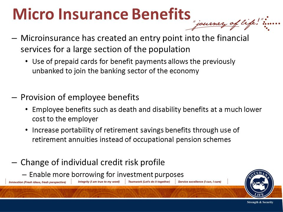Micro Insurance Benefits – Microinsurance has created an entry point into the financial services for a large section of the population Use of prepaid cards for benefit payments allows the previously unbanked to join the banking sector of the economy – Provision of employee benefits Employee benefits such as death and disability benefits at a much lower cost to the employer Increase portability of retirement savings benefits through use of retirement annuities instead of occupational pension schemes – Change of individual credit risk profile – Enable more borrowing for investment purposes