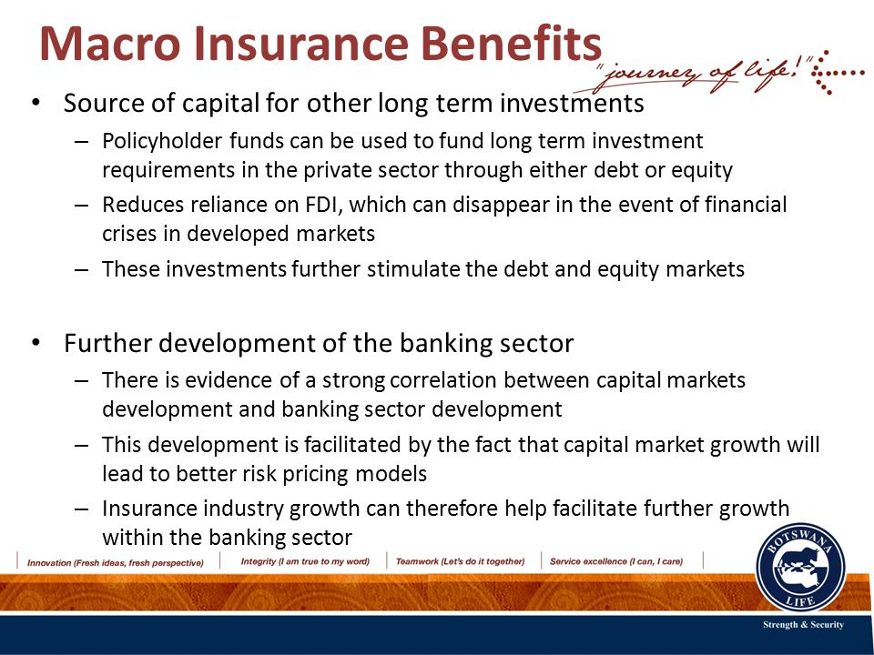 Macro Insurance Benefits Source of capital for other long term investments – Policyholder funds can be used to fund long term investment requirements in the private sector through either debt or equity – Reduces reliance on FDI, which can disappear in the event of financial crises in developed markets – These investments further stimulate the debt and equity markets Further development of the banking sector – There is evidence of a strong correlation between capital markets development and banking sector development – This development is facilitated by the fact that capital market growth will lead to better risk pricing models – Insurance industry growth can therefore help facilitate further growth within the banking sector