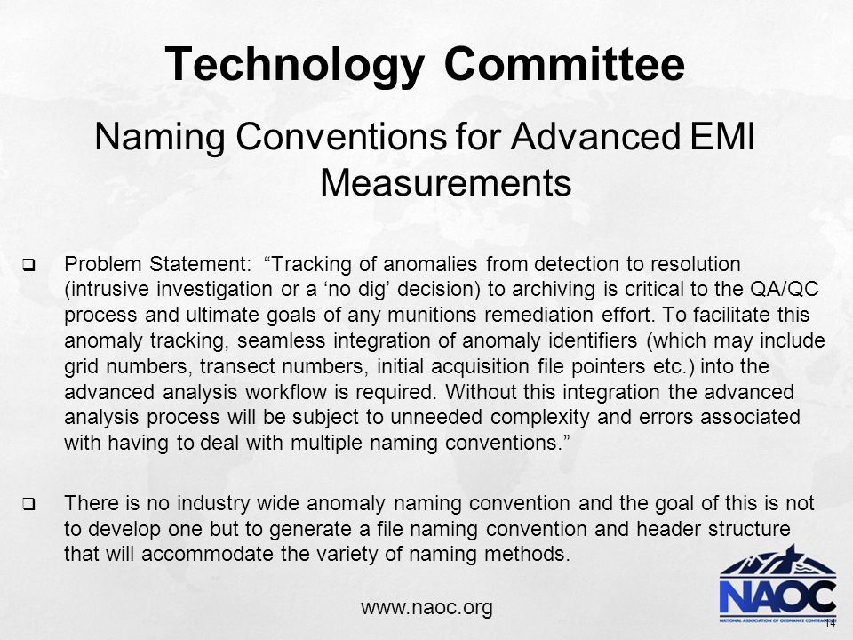 www.naoc.org Technology Committee Naming Conventions for Advanced EMI Measurements  Problem Statement: Tracking of anomalies from detection to resolution (intrusive investigation or a 'no dig' decision) to archiving is critical to the QA/QC process and ultimate goals of any munitions remediation effort.