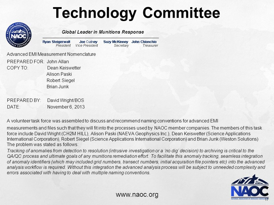 www.naoc.org Technology Committee Global Leader in Munitions Response Advanced EMI Measurement Nomenclature PREPARED FOR: John Allan COPY TO: Dean Keiswetter Alison Paski Robert Siegel Brian Junk PREPARED BY: David Wright/BOS DATE: November 6, 2013 A volunteer task force was assembled to discuss and recommend naming conventions for advanced EMI measurements and files such that they will fit into the processes used by NAOC member companies.