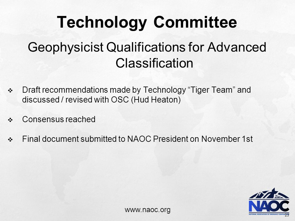 www.naoc.org Technology Committee Geophysicist Qualifications for Advanced Classification  Draft recommendations made by Technology Tiger Team and discussed / revised with OSC (Hud Heaton)  Consensus reached  Final document submitted to NAOC President on November 1st 23
