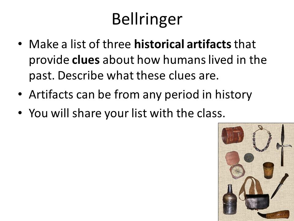 Bellringer Make a list of three historical artifacts that provide clues about how humans lived in the past. Describe what these clues are. Artifacts c