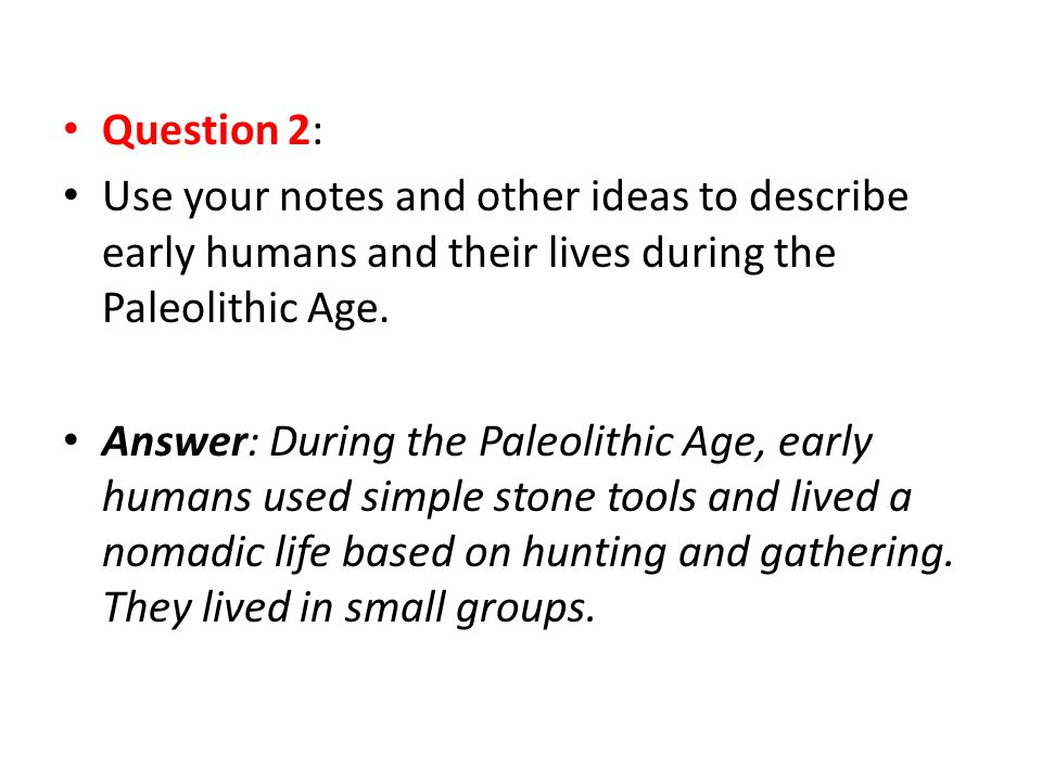 Question 2: Use your notes and other ideas to describe early humans and their lives during the Paleolithic Age. Answer: During the Paleolithic Age, ea