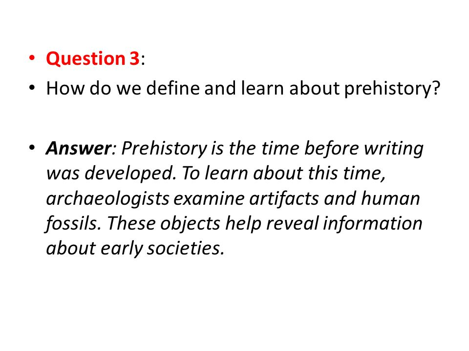 Question 3: How do we define and learn about prehistory? Answer: Prehistory is the time before writing was developed. To learn about this time, archae