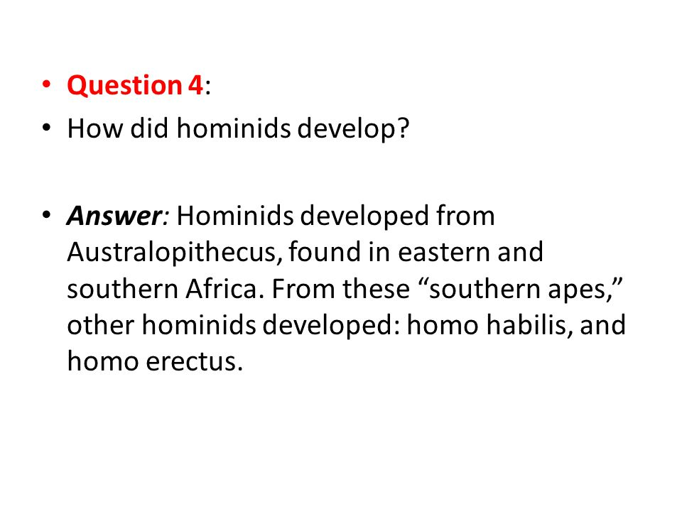"""Question 4: How did hominids develop? Answer: Hominids developed from Australopithecus, found in eastern and southern Africa. From these """"southern ape"""