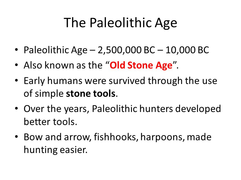 """The Paleolithic Age Paleolithic Age – 2,500,000 BC – 10,000 BC Also known as the """"Old Stone Age"""". Early humans were survived through the use of simple"""
