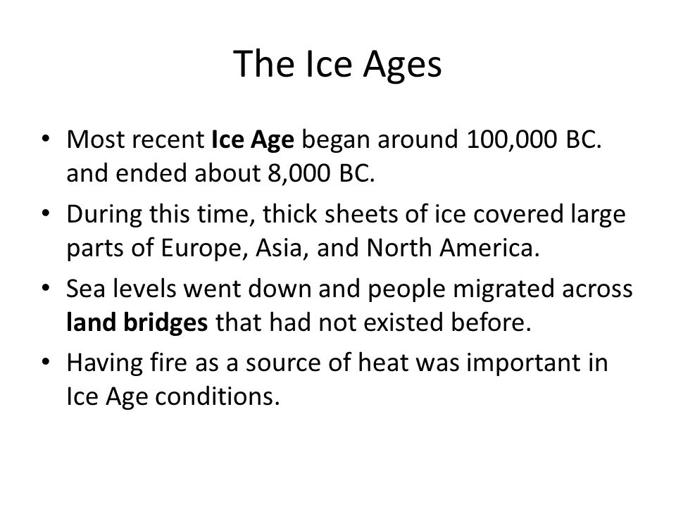 The Ice Ages Most recent Ice Age began around 100,000 BC. and ended about 8,000 BC. During this time, thick sheets of ice covered large parts of Europ