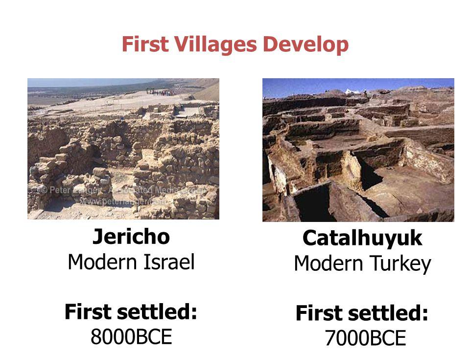 First Villages Develop Jericho Modern Israel First settled: 8000BCE Catalhuyuk Modern Turkey First settled: 7000BCE
