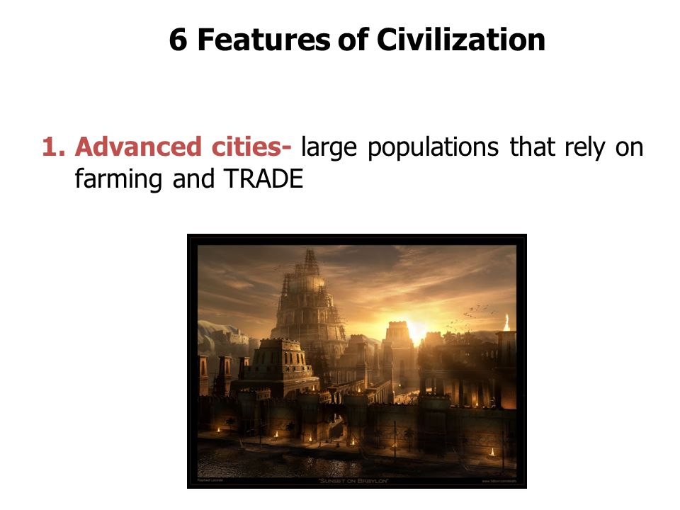6 Features of Civilization 1.Advanced cities- large populations that rely on farming and TRADE