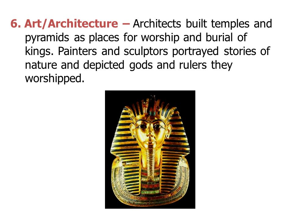 6. Art/Architecture – Architects built temples and pyramids as places for worship and burial of kings. Painters and sculptors portrayed stories of nat