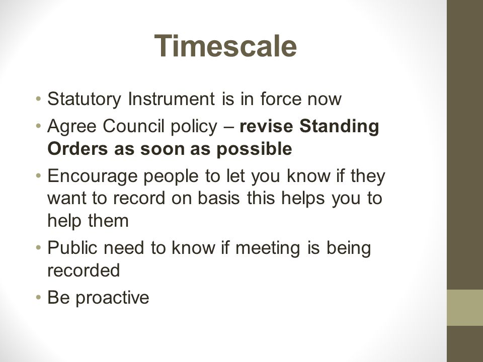 Timescale Statutory Instrument is in force now Agree Council policy – revise Standing Orders as soon as possible Encourage people to let you know if t