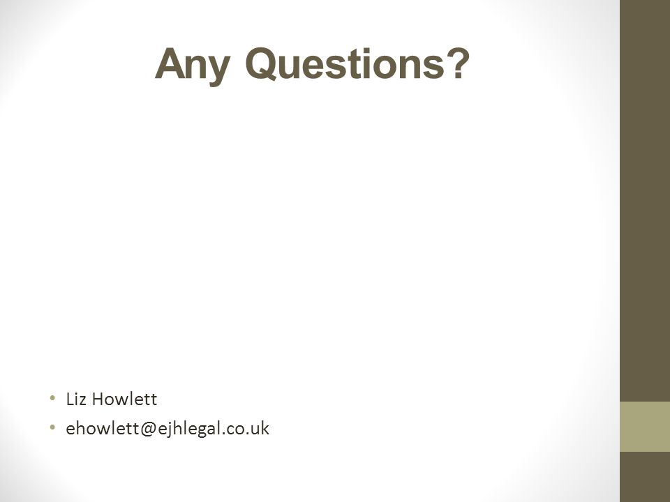 Any Questions? Liz Howlett ehowlett@ejhlegal.co.uk