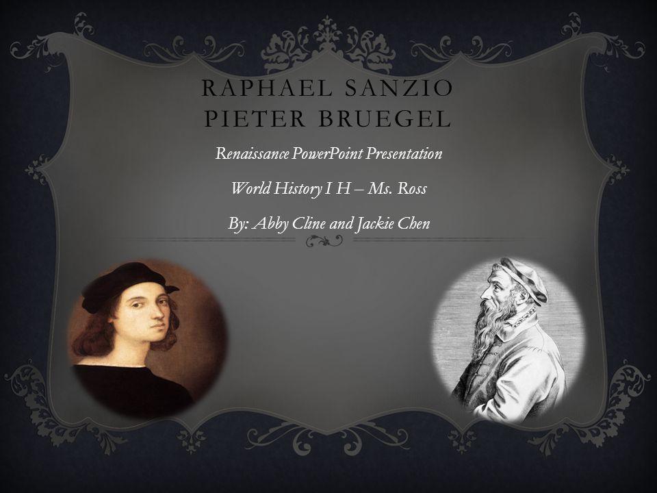 RAPHAEL SANZIO PIETER BRUEGEL Renaissance PowerPoint Presentation World History I H – Ms. Ross By: Abby Cline and Jackie Chen