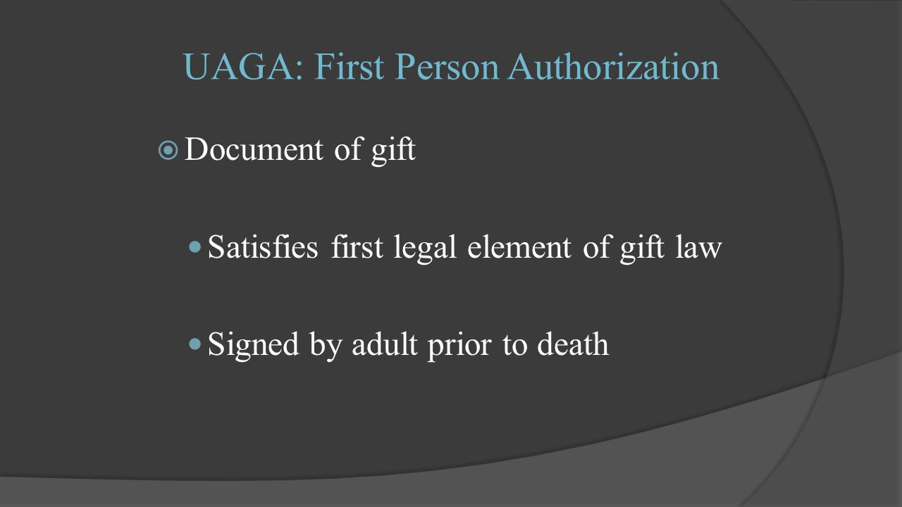 UAGA: First Person Authorization  Document of gift Satisfies first legal element of gift law Signed by adult prior to death