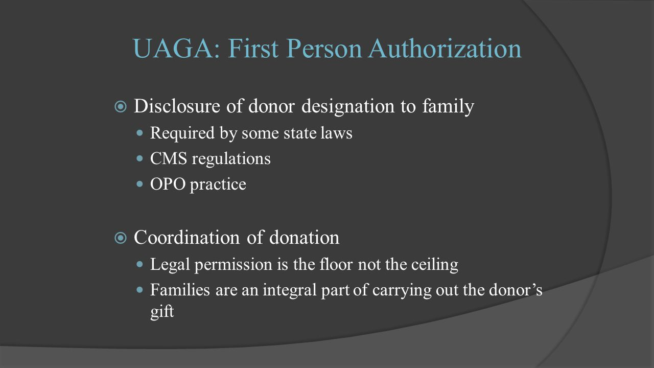 UAGA: First Person Authorization  Disclosure of donor designation to family Required by some state laws CMS regulations OPO practice  Coordination of donation Legal permission is the floor not the ceiling Families are an integral part of carrying out the donor's gift