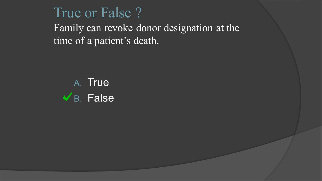 True or False .Family can revoke donor designation at the time of a patient's death.