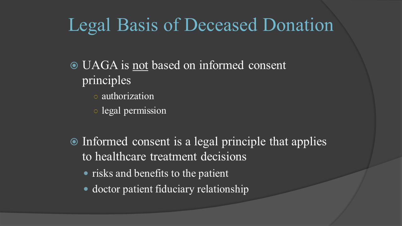 Legal Basis of Deceased Donation  UAGA is not based on informed consent principles ○ authorization ○ legal permission  Informed consent is a legal principle that applies to healthcare treatment decisions risks and benefits to the patient doctor patient fiduciary relationship