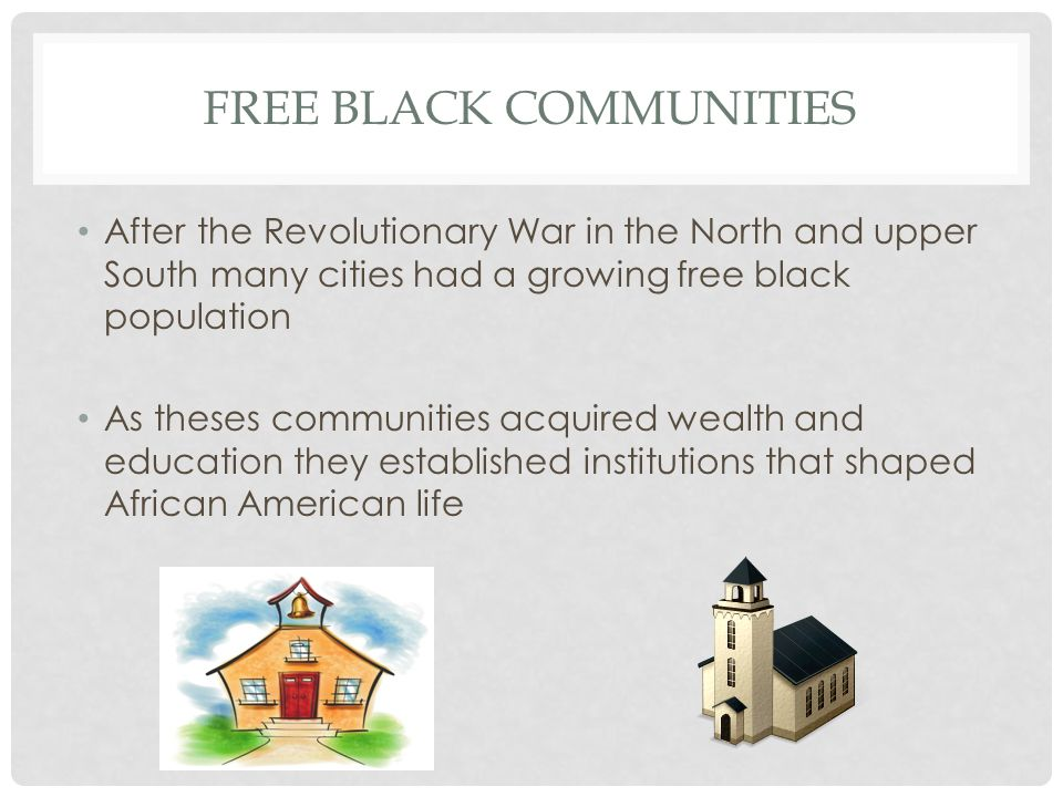 FREE BLACK COMMUNITIES After the Revolutionary War in the North and upper South many cities had a growing free black population As theses communities acquired wealth and education they established institutions that shaped African American life