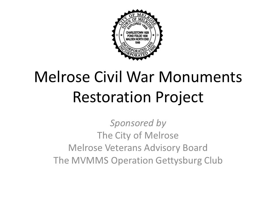 Melrose Civil War Monuments Restoration Project Sponsored by The City of Melrose Melrose Veterans Advisory Board The MVMMS Operation Gettysburg Club