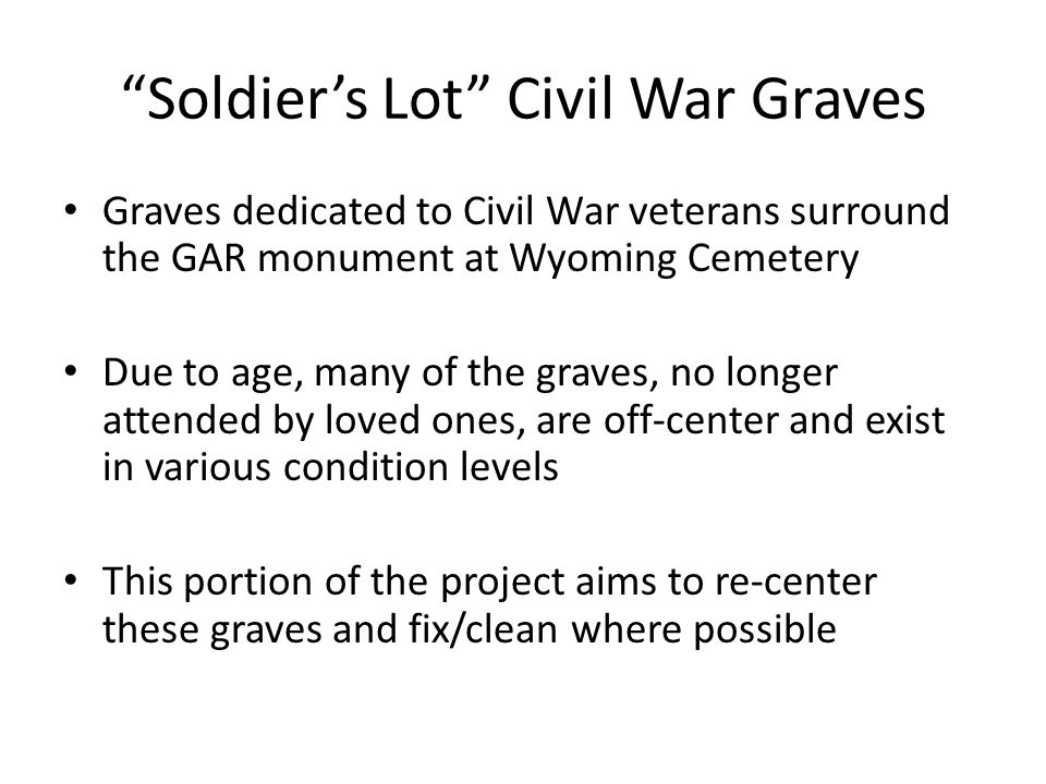Soldier's Lot Civil War Graves Graves dedicated to Civil War veterans surround the GAR monument at Wyoming Cemetery Due to age, many of the graves, no longer attended by loved ones, are off-center and exist in various condition levels This portion of the project aims to re-center these graves and fix/clean where possible