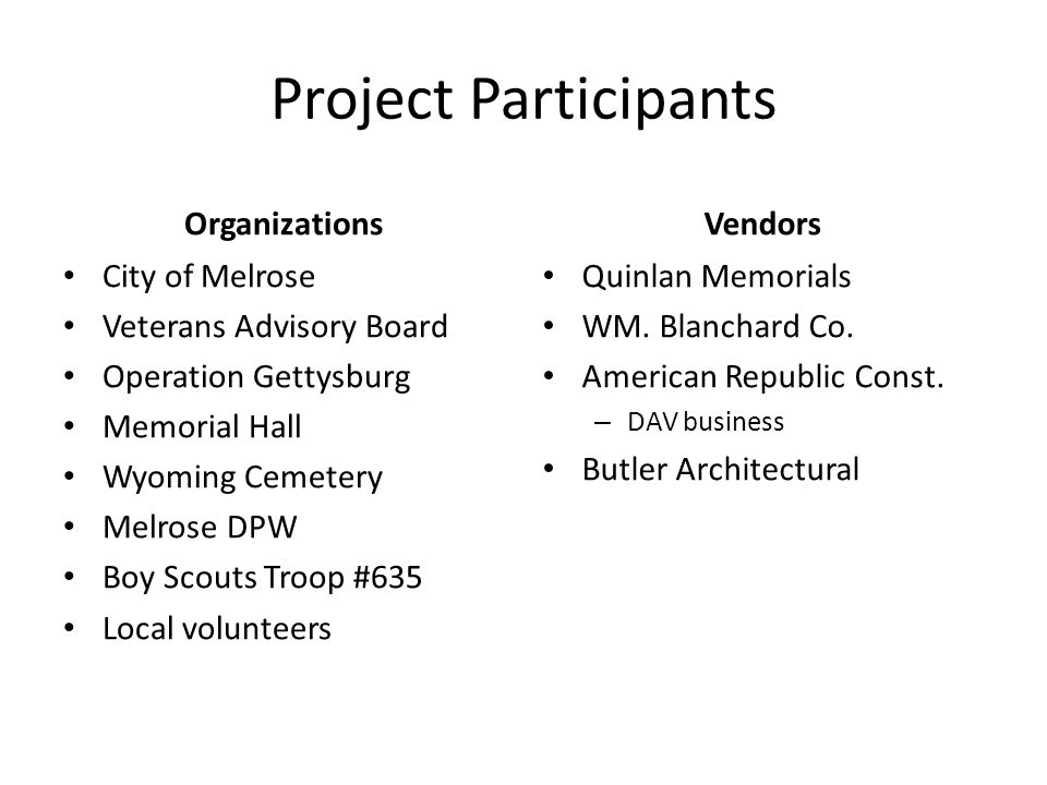 Project Participants Organizations City of Melrose Veterans Advisory Board Operation Gettysburg Memorial Hall Wyoming Cemetery Melrose DPW Boy Scouts Troop #635 Local volunteers Vendors Quinlan Memorials WM.