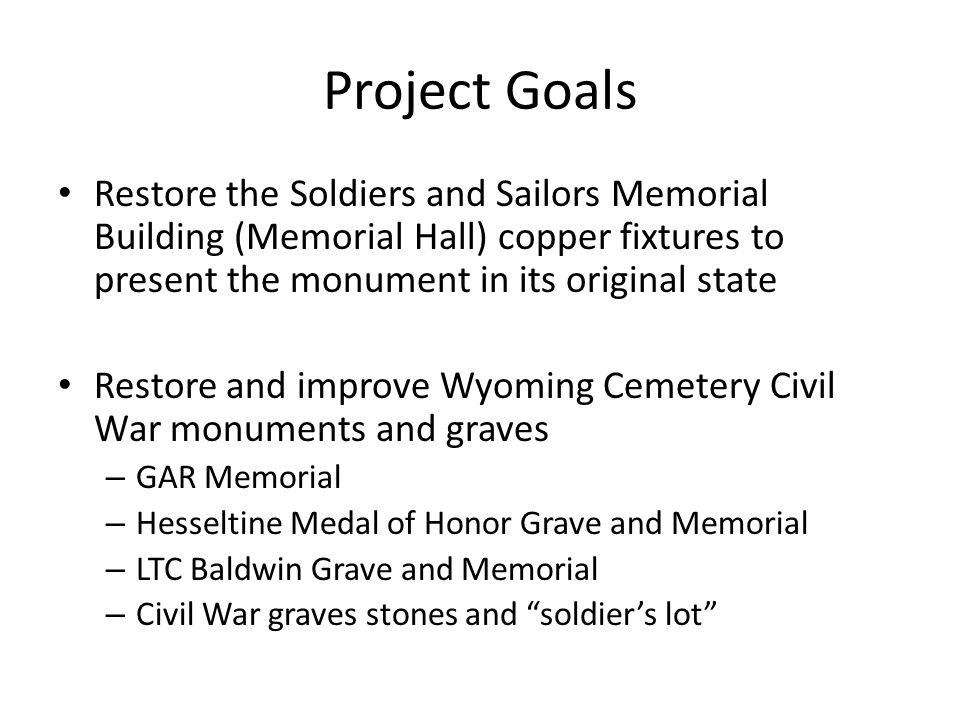 Project Goals Restore the Soldiers and Sailors Memorial Building (Memorial Hall) copper fixtures to present the monument in its original state Restore and improve Wyoming Cemetery Civil War monuments and graves – GAR Memorial – Hesseltine Medal of Honor Grave and Memorial – LTC Baldwin Grave and Memorial – Civil War graves stones and soldier's lot