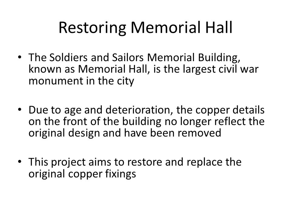 Restoring Memorial Hall The Soldiers and Sailors Memorial Building, known as Memorial Hall, is the largest civil war monument in the city Due to age and deterioration, the copper details on the front of the building no longer reflect the original design and have been removed This project aims to restore and replace the original copper fixings