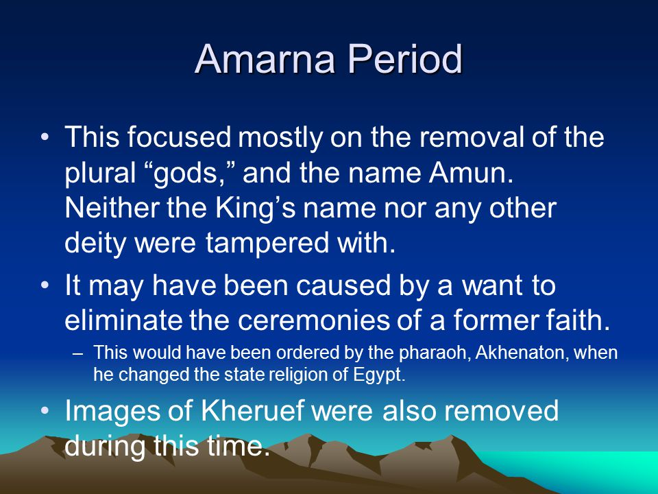 """Amarna Period This focused mostly on the removal of the plural """"gods,"""" and the name Amun. Neither the King's name nor any other deity were tampered wi"""