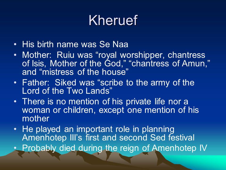 "Kheruef His birth name was Se Naa Mother: Ruiu was ""royal worshipper, chantress of Isis, Mother of the God,"" ""chantress of Amun,"" and ""mistress of the"