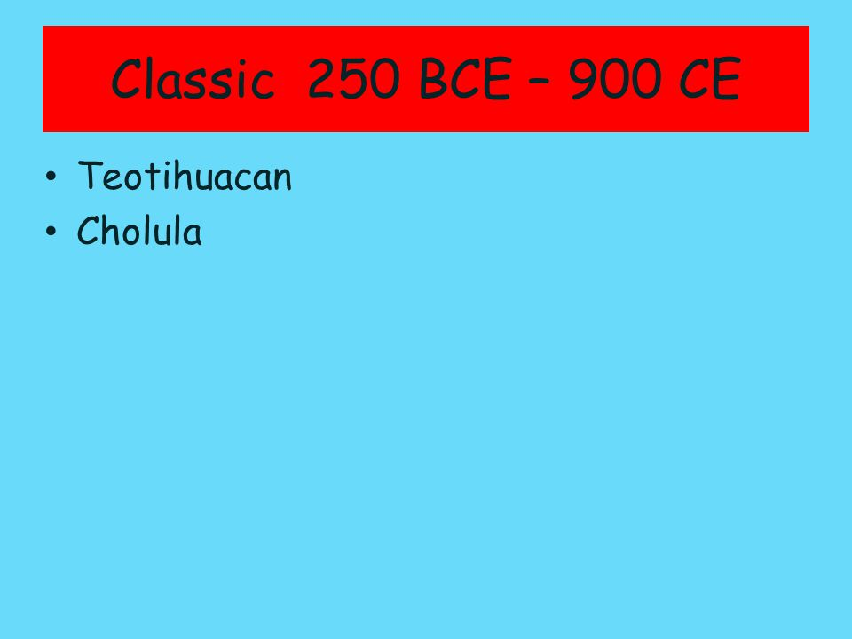 Classic 250 BCE – 900 CE Teotihuacan Cholula