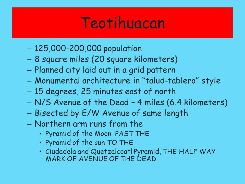 Teotihuacan – 125,000-200,000 population – 8 square miles (20 square kilometers) – Planned city laid out in a grid pattern – Monumental architecture in talud-tablero style – 15 degrees, 25 minutes east of north – N/S Avenue of the Dead – 4 miles (6.4 kilometers) – Bisected by E/W Avenue of same length – Northern arm runs from the Pyramid of the Moon PAST THE Pyramid of the sun TO THE Ciudadela and Quetzalcoatl Pyramid, THE HALF WAY MARK OF AVENUE OF THE DEAD
